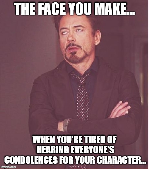 RIP Tony | THE FACE YOU MAKE... WHEN YOU'RE TIRED OF HEARING EVERYONE'S CONDOLENCES FOR YOUR CHARACTER... | image tagged in memes,face you make robert downey jr | made w/ Imgflip meme maker