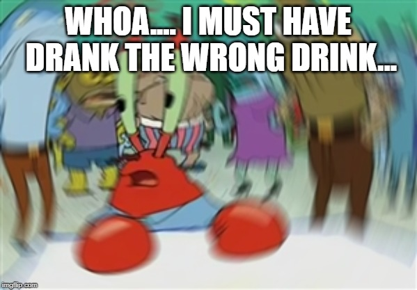Blurry Mr Krabs | WHOA.... I MUST HAVE DRANK THE WRONG DRINK... | image tagged in blurry mr krabs | made w/ Imgflip meme maker