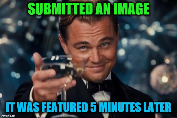 Leonardo Dicaprio Cheers Meme | SUBMITTED AN IMAGE IT WAS FEATURED 5 MINUTES LATER | image tagged in memes,leonardo dicaprio cheers | made w/ Imgflip meme maker