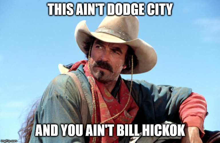 THIS AIN'T DODGE CITY AND YOU AIN'T BILL HICKOK | image tagged in memes | made w/ Imgflip meme maker