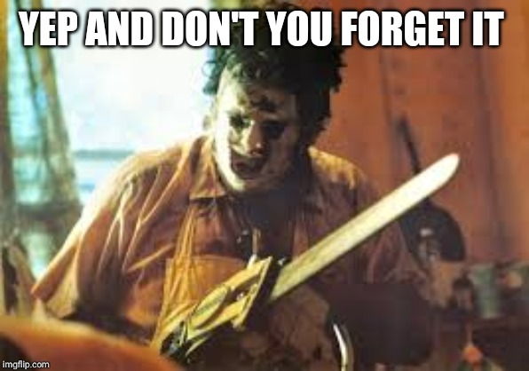 texas chainsaw | YEP AND DON'T YOU FORGET IT | image tagged in texas chainsaw | made w/ Imgflip meme maker