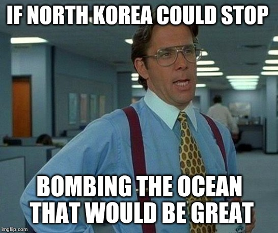 That Would Be Great Meme | IF NORTH KOREA COULD STOP BOMBING THE OCEAN THAT WOULD BE GREAT | image tagged in memes,that would be great | made w/ Imgflip meme maker