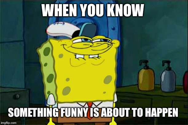 Dont You Squidward Meme | WHEN YOU KNOW SOMETHING FUNNY IS ABOUT TO HAPPEN | image tagged in memes,dont you squidward | made w/ Imgflip meme maker