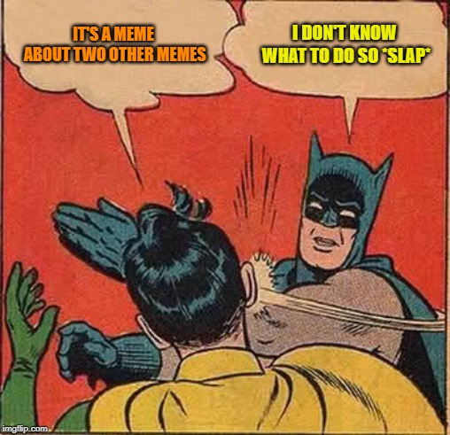 Batman Slapping Robin Meme | IT'S A MEME ABOUT TWO OTHER MEMES I DON'T KNOW WHAT TO DO SO *SLAP* | image tagged in memes,batman slapping robin | made w/ Imgflip meme maker