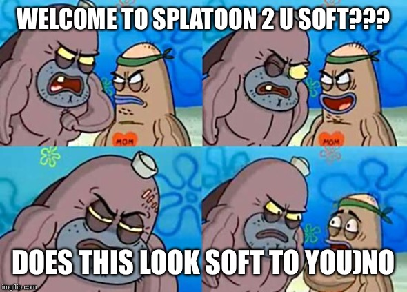 Welcome to the Salty Spitoon | WELCOME TO SPLATOON 2 U SOFT??? DOES THIS LOOK SOFT TO YOU)NO | image tagged in welcome to the salty spitoon | made w/ Imgflip meme maker