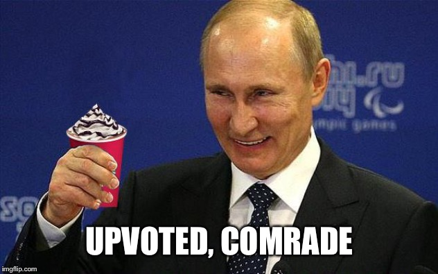 Putin holding Red Cup | UPVOTED, COMRADE | image tagged in putin holding red cup | made w/ Imgflip meme maker