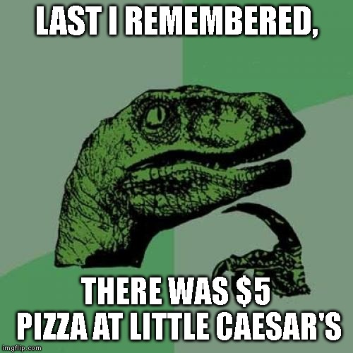 Philosoraptor Meme | LAST I REMEMBERED, THERE WAS $5 PIZZA AT LITTLE CAESAR'S | image tagged in memes,philosoraptor | made w/ Imgflip meme maker