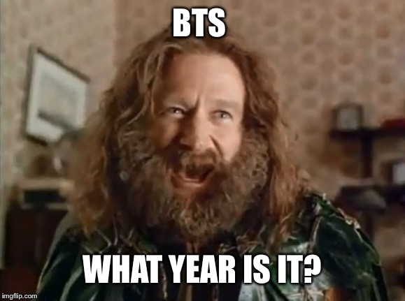 what year is it | BTS WHAT YEAR IS IT? | image tagged in what year is it | made w/ Imgflip meme maker