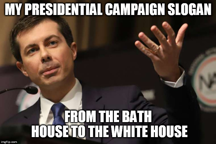 Pete Buttigieg |  MY PRESIDENTIAL CAMPAIGN SLOGAN; FROM THE BATH HOUSE TO THE WHITE HOUSE | image tagged in pete buttigieg | made w/ Imgflip meme maker