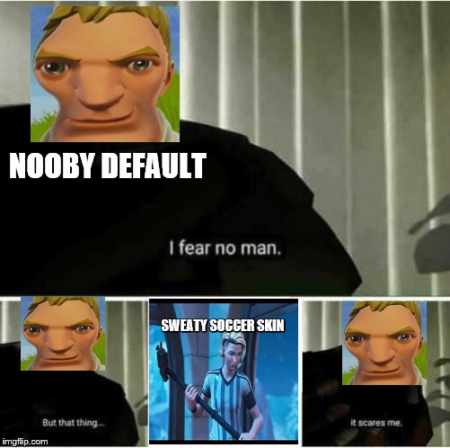 What Defaults Really Fear | NOOBY DEFAULT SWEATY SOCCER SKIN | image tagged in i fear no man,sweaty,noobs,fortnite memes | made w/ Imgflip meme maker