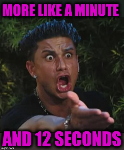 DJ Pauly D Meme | MORE LIKE A MINUTE AND 12 SECONDS | image tagged in memes,dj pauly d | made w/ Imgflip meme maker