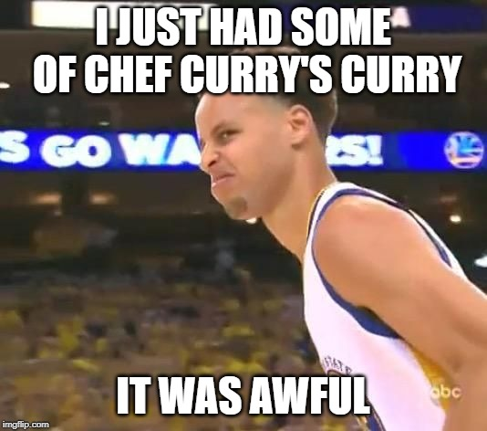 Stephen Curry nasty face | I JUST HAD SOME OF CHEF CURRY'S CURRY IT WAS AWFUL | image tagged in stephen curry nasty face | made w/ Imgflip meme maker