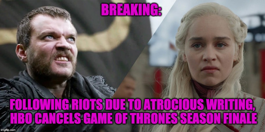BREAKING: FOLLOWING RIOTS DUE TO ATROCIOUS WRITING, HBO CANCELS GAME OF THRONES SEASON FINALE | image tagged in game of thrones,daenerys targaryen,hbo | made w/ Imgflip meme maker