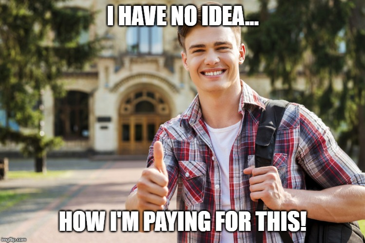 College Student | I HAVE NO IDEA... HOW I'M PAYING FOR THIS! | image tagged in college student | made w/ Imgflip meme maker