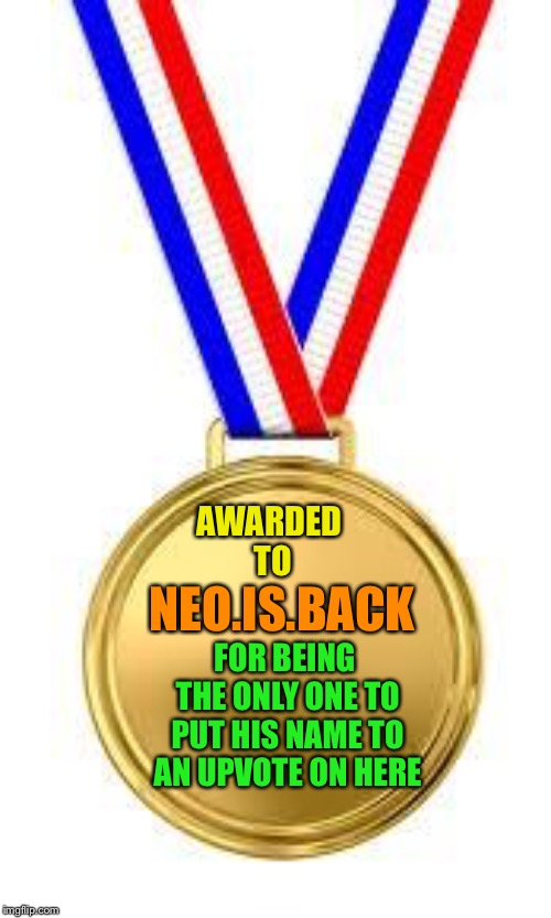 Gld Medal | AWARDED TO NEO.IS.BACK FOR BEING THE ONLY ONE TO PUT HIS NAME TO AN UPVOTE ON HERE | image tagged in gld medal | made w/ Imgflip meme maker