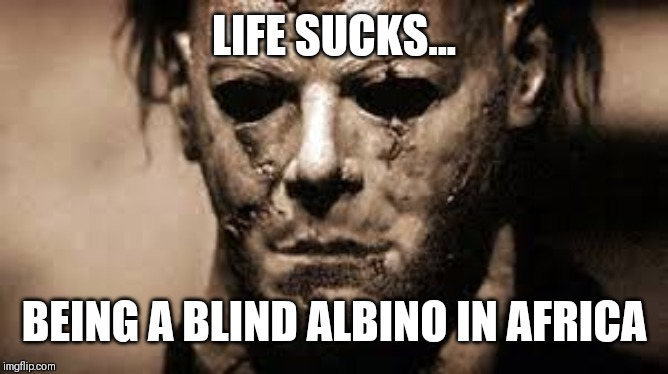 LIFE SUCKS... BEING A BLIND ALBINO IN AFRICA | image tagged in life sucks,halloween | made w/ Imgflip meme maker