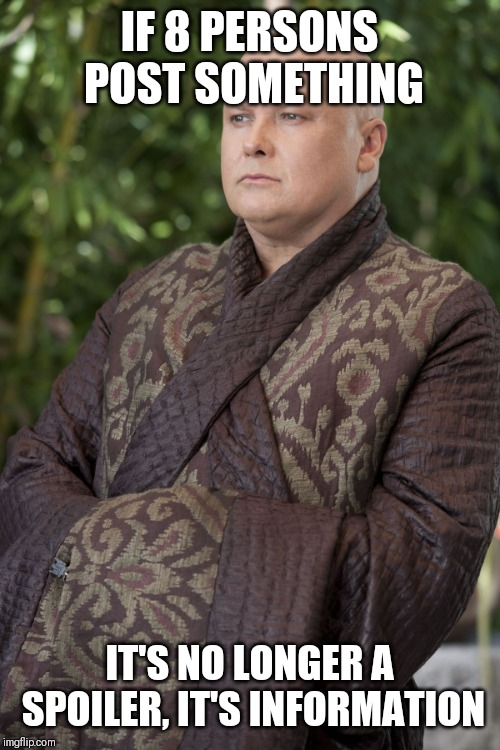 Varys | IF 8 PERSONS POST SOMETHING IT'S NO LONGER A SPOILER, IT'S INFORMATION | image tagged in varys | made w/ Imgflip meme maker