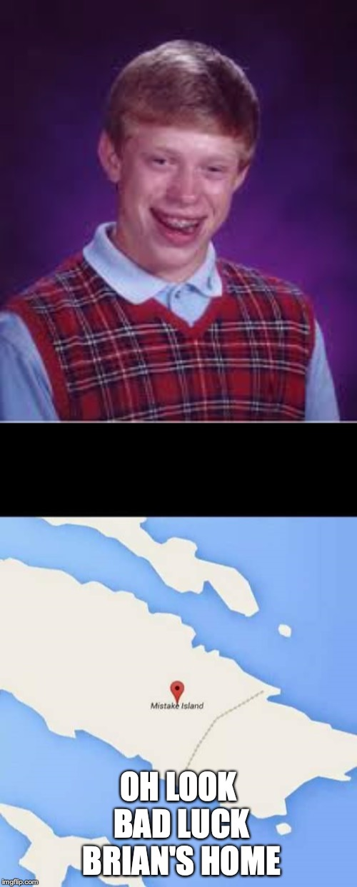 OH LOOK BAD LUCK BRIAN'S HOME | image tagged in mistake island | made w/ Imgflip meme maker
