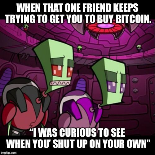 "WHEN THAT ONE FRIEND KEEPS TRYING TO GET YOU TO BUY BITCOIN. ""I WAS CURIOUS TO SEE WHEN YOU' SHUT UP ON YOUR OWN"" 