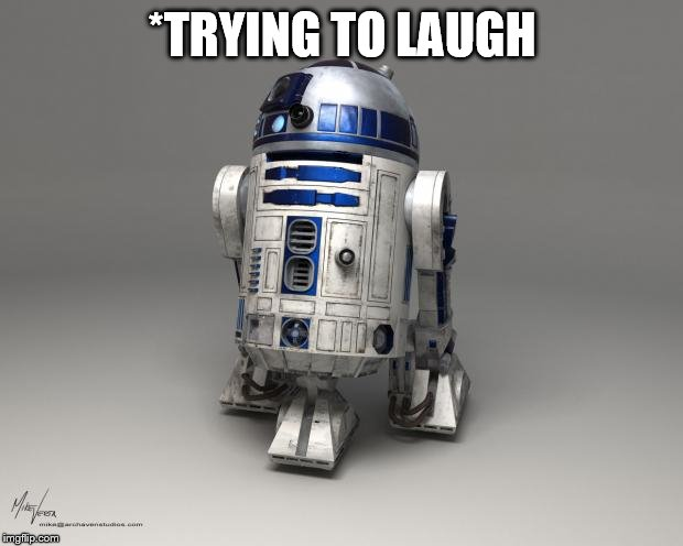 R2D2 | *TRYING TO LAUGH | image tagged in r2d2 | made w/ Imgflip meme maker