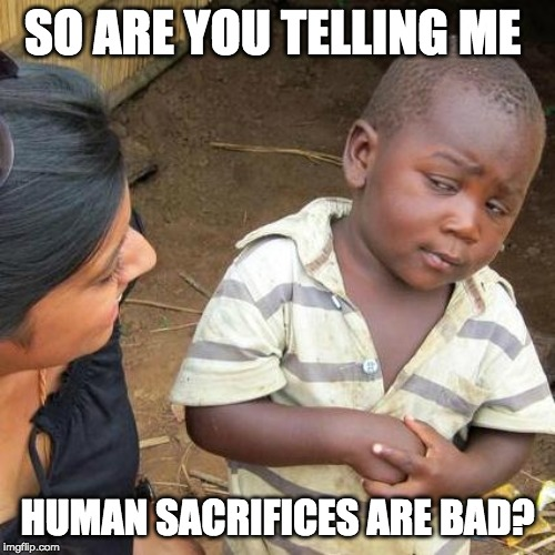 Third World Skeptical Kid Meme | SO ARE YOU TELLING ME HUMAN SACRIFICES ARE BAD? | image tagged in memes,third world skeptical kid | made w/ Imgflip meme maker
