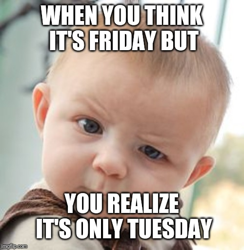 Skeptical Baby | WHEN YOU THINK IT'S FRIDAY BUT YOU REALIZE IT'S ONLY TUESDAY | image tagged in memes,skeptical baby | made w/ Imgflip meme maker