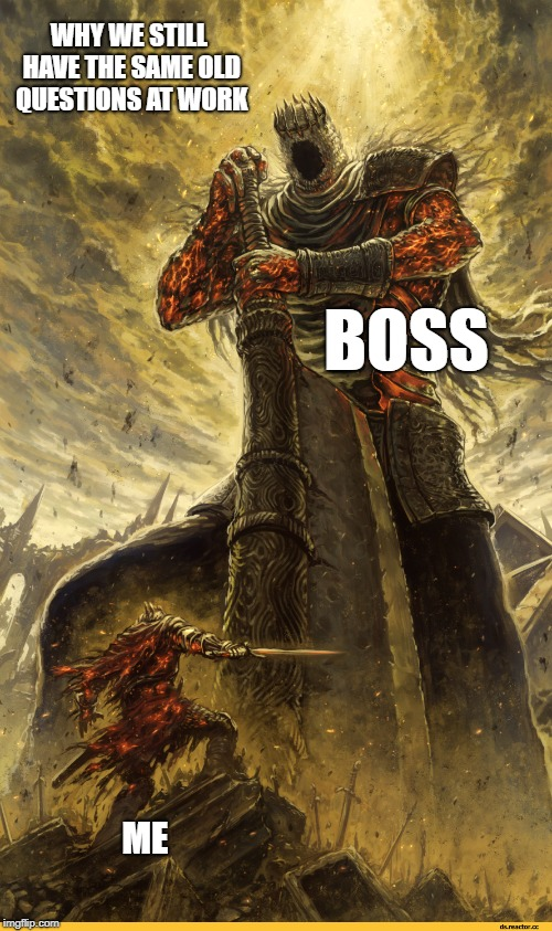 same unanswered question | BOSS ME WHY WE STILL HAVE THE SAME OLD QUESTIONS AT WORK | image tagged in fantasy painting,boss,unanswered,question,work | made w/ Imgflip meme maker