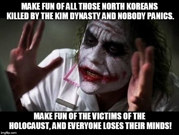 Joker Everyone Loses Their Minds | MAKE FUN OF ALL THOSE NORTH KOREANS KILLED BY THE KIM DYNASTY AND NOBODY PANICS. MAKE FUN OF THE VICTIMS OF THE HOLOCAUST, AND EVERYONE LOSE | image tagged in joker everyone loses their minds | made w/ Imgflip meme maker