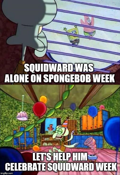 Squidward Week May 19th-25th a Sahara-jj and EGOS event |  SQUIDWARD WAS ALONE ON SPONGEBOB WEEK; LET'S HELP HIM CELEBRATE SQUIDWARD WEEK | image tagged in squidward window,squidward week,spongebob week,egos,sahara-jj | made w/ Imgflip meme maker