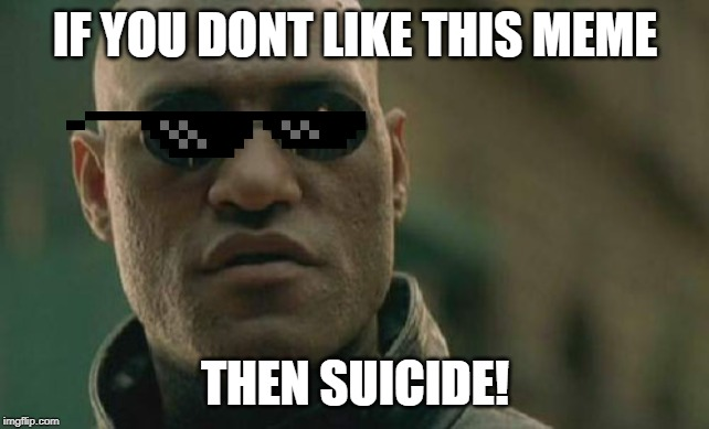 You are forced to like this meme! |  IF YOU DONT LIKE THIS MEME; THEN SUICIDE! | image tagged in memes,matrix morpheus | made w/ Imgflip meme maker