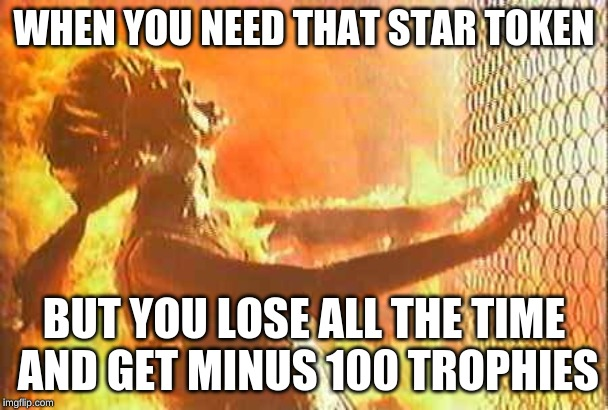 Terminator nuke |  WHEN YOU NEED THAT STAR TOKEN; BUT YOU LOSE ALL THE TIME AND GET MINUS 100 TROPHIES | image tagged in terminator nuke | made w/ Imgflip meme maker