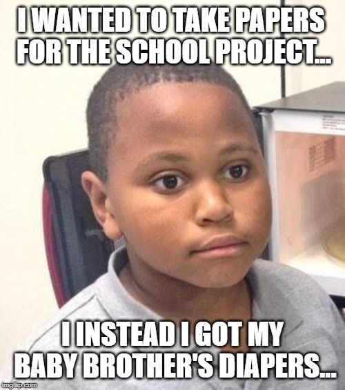 Worst aquard mistake |  I WANTED TO TAKE PAPERS FOR THE SCHOOL PROJECT... I INSTEAD I GOT MY BABY BROTHER'S DIAPERS... | image tagged in memes,worst,mistake,baby,diapers,papers | made w/ Imgflip meme maker