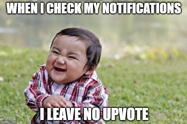 Evil Toddler Meme | WHEN I CHECK MY NOTIFICATIONS I LEAVE NO UPVOTE | image tagged in memes,evil toddler | made w/ Imgflip meme maker