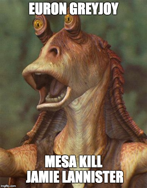 star wars jar jar binks | EURON GREYJOY MESA KILL JAMIE LANNISTER | image tagged in star wars jar jar binks | made w/ Imgflip meme maker