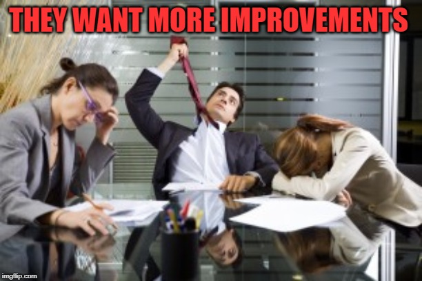 work meetings | THEY WANT MORE IMPROVEMENTS | image tagged in work meetings | made w/ Imgflip meme maker