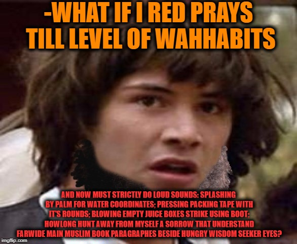 -Daily strong point to complete. | -WHAT IF I RED PRAYS TILL LEVEL OF WAHHABITS AND NOW MUST STRICTLY DO LOUD SOUNDS: SPLASHING BY PALM FOR WATER COORDINATES; PRESSING PACKING | image tagged in conspiracy keanu,keanu,muslims,wisdom,thoughts and prayers,morning prayer | made w/ Imgflip meme maker