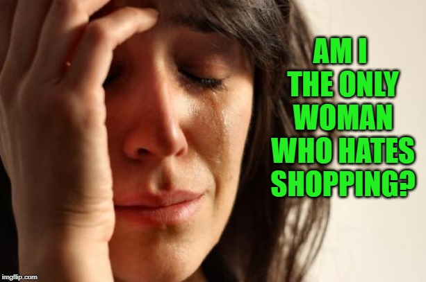 First World Problems Meme | AM I THE ONLY WOMAN WHO HATES SHOPPING? | image tagged in memes,first world problems | made w/ Imgflip meme maker