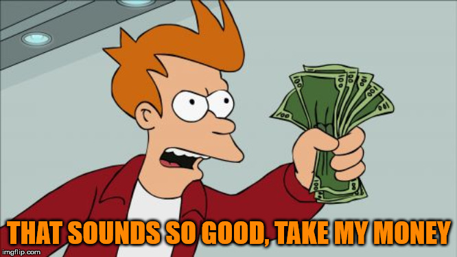 Shut Up And Take My Money Fry Meme | THAT SOUNDS SO GOOD, TAKE MY MONEY | image tagged in memes,shut up and take my money fry | made w/ Imgflip meme maker