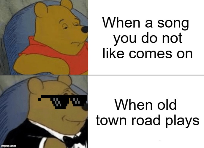 Tuxedo Winnie The Pooh |  When a song you do not like comes on; When old town road plays | image tagged in memes,tuxedo winnie the pooh | made w/ Imgflip meme maker