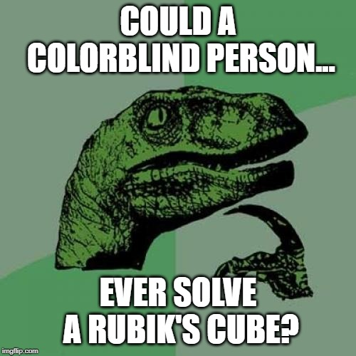 I don't even know!!! | COULD A COLORBLIND PERSON... EVER SOLVE A RUBIK'S CUBE? | image tagged in memes,philosoraptor,rubik's cube,funny memes,funny,imgflip | made w/ Imgflip meme maker
