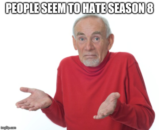 Guess I'll die  | PEOPLE SEEM TO HATE SEASON 8 | image tagged in guess i'll die | made w/ Imgflip meme maker