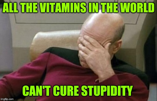 Captain Picard Facepalm Meme | ALL THE VITAMINS IN THE WORLD CAN'T CURE STUPIDITY | image tagged in memes,captain picard facepalm | made w/ Imgflip meme maker