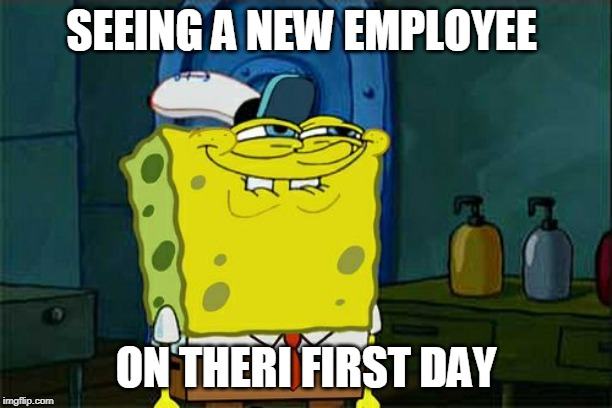 Dont You Squidward | SEEING A NEW EMPLOYEE ON THERI FIRST DAY | image tagged in memes,dont you squidward | made w/ Imgflip meme maker