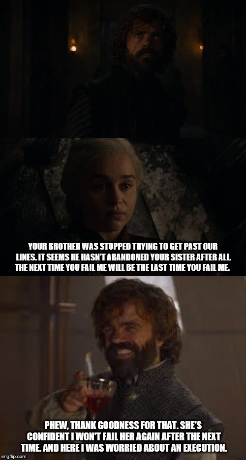 Tyrion worried/happy | YOUR BROTHER WAS STOPPED TRYING TO GET PAST OUR LINES. IT SEEMS HE HASN'T ABANDONED YOUR SISTER AFTER ALL. THE NEXT TIME YOU FAIL ME WILL BE | image tagged in game of thrones | made w/ Imgflip meme maker
