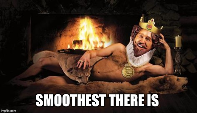 burger king fireplace | SMOOTHEST THERE IS | image tagged in burger king fireplace | made w/ Imgflip meme maker
