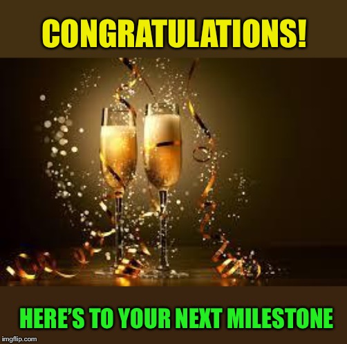 Champagne | CONGRATULATIONS! HERE'S TO YOUR NEXT MILESTONE | image tagged in champagne | made w/ Imgflip meme maker