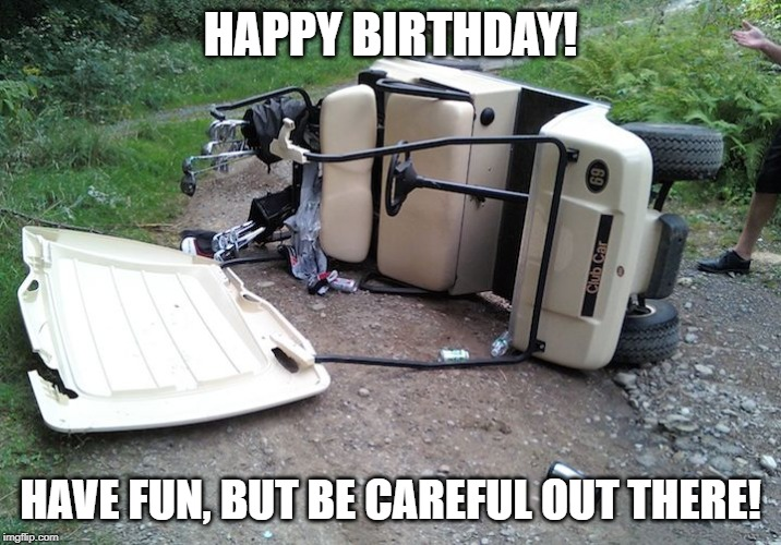 HAPPY BIRTHDAY! HAVE FUN, BUT BE CAREFUL OUT THERE! | image tagged in golf cart | made w/ Imgflip meme maker