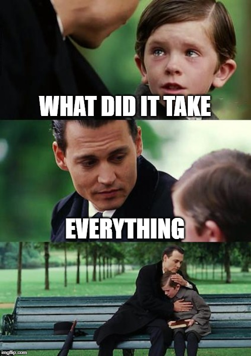 Finding Neverland Meme | WHAT DID IT TAKE EVERYTHING | image tagged in memes,finding neverland,infinity war | made w/ Imgflip meme maker