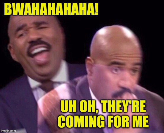 Steve Harvey Laughing Serious | BWAHAHAHAHA! UH OH, THEY'RE COMING FOR ME | image tagged in steve harvey laughing serious | made w/ Imgflip meme maker