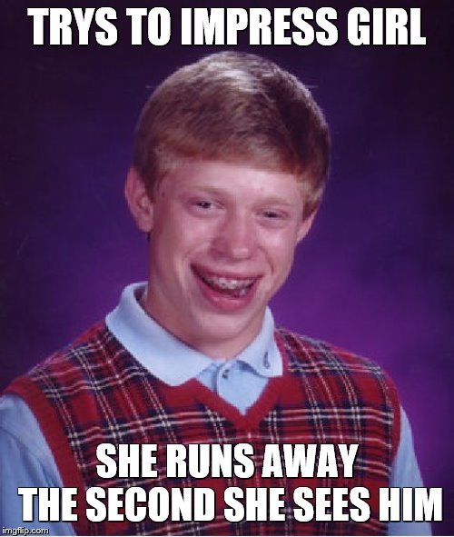 Bad Luck Brian Meme | TRYS TO IMPRESS GIRL SHE RUNS AWAY THE SECOND SHE SEES HIM | image tagged in bad luck brian,overly attached girlfriend,girls be like,its official | made w/ Imgflip meme maker